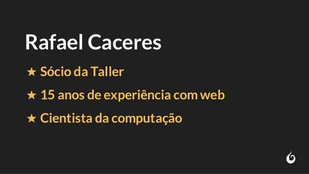 Rafael Caceres ★ Sócio da Taller ★ 15 anos de experiência com web ★ Cientista da computação