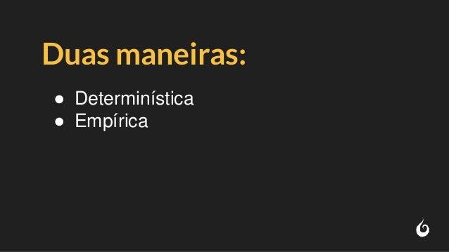 Duas maneiras: ● Determinística ● Empírica