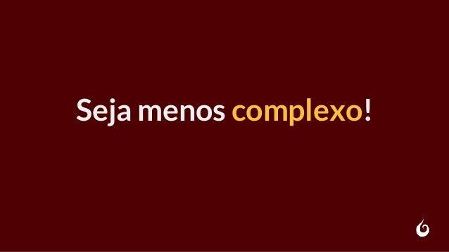 Seja menos complexo!
