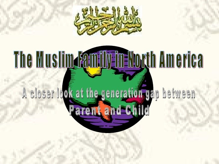 The Muslim Family in North America A closer look at the generation gap between Parent and Child