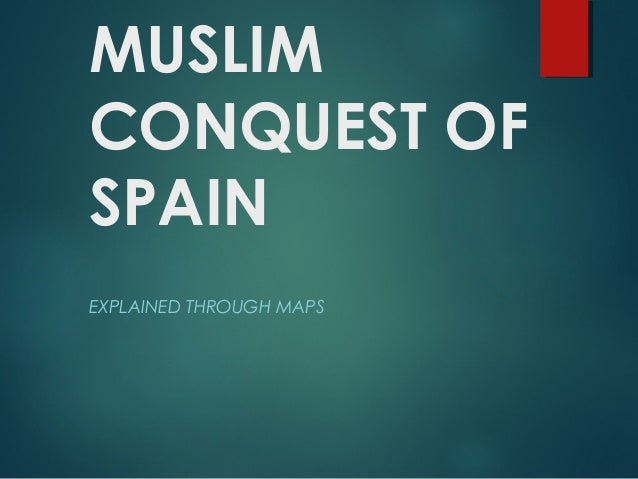 MUSLIM CONQUEST OF SPAIN EXPLAINED THROUGH MAPS