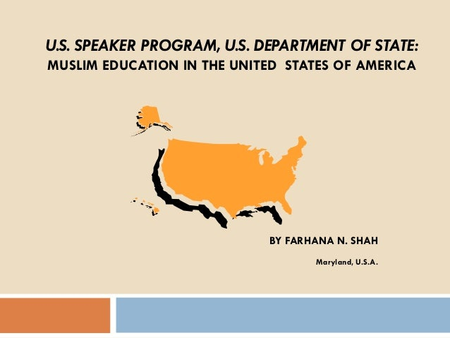 U.S. SPEAKER PROGRAM, U.S. DEPARTMENT OF STATE: MUSLIM EDUCATION IN THE UNITED STATES OF AMERICA  BY FARHANA N. SHAH Maryl...