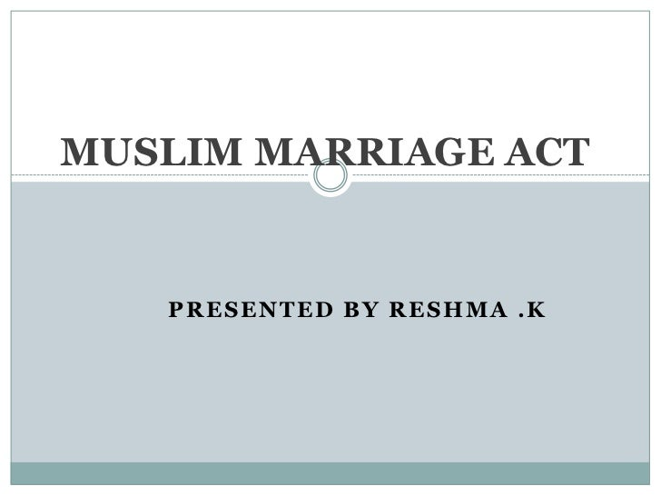 MUSLIM MARRIAGE ACT<br />Presented by RESHMA .K<br />