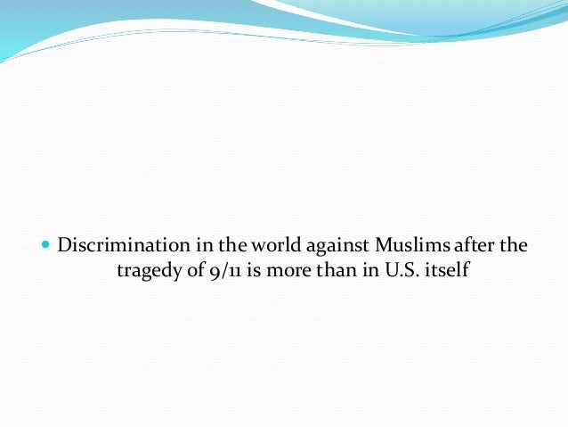 muslim people post 9 11 Randy woodford 4/17/11 phil 308 islam post 9/11 when dealing with racial tensions between americans and muslims after such a catastrophic event such as september 11th, the outlook on muslims from an american's standpoint may forever be tarnished.