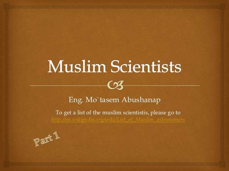 Eng. Mo`tasem Abushanap  To get a list of the muslim scientistis, please go tohttp://en.wikipedia.org/wiki/List_of_Muslim_...