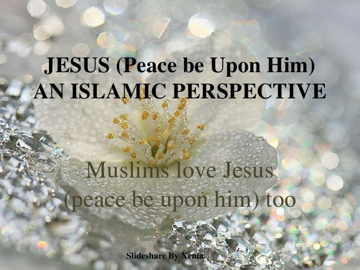 JESUS (Peace be Upon Him)AN ISLAMICPERSPECTIVE<br />Muslims love Jesus (peace be upon him) too<br />Slideshare By Xenia<b...