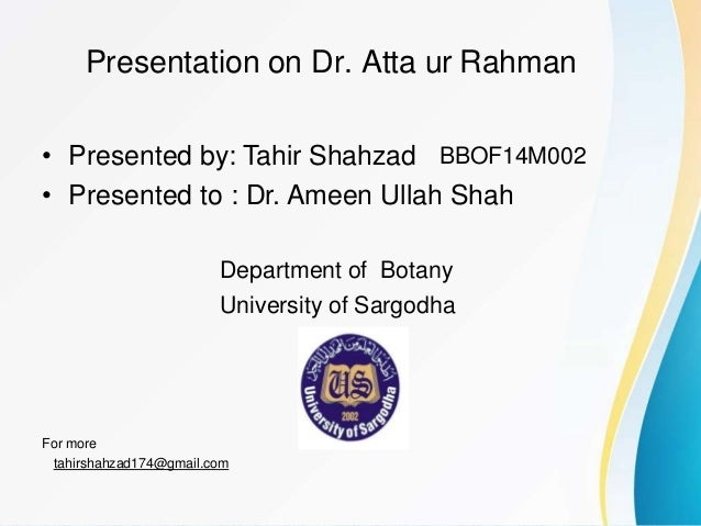 Presentation on Dr. Atta ur Rahman • Presented by: Tahir Shahzad • Presented to : Dr. Ameen Ullah Shah BBOF14M002 Departme...