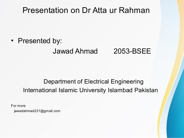 Presentation on Dr Atta ur Rahman • Presented by: Jawad Ahmad 2053-BSEE Department of Electrical Engineering International...