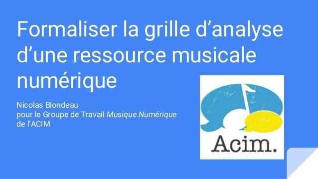 Formaliser la grille d'analyse d'une ressource musicale numérique Nicolas Blondeau pour le Groupe de Travail Musique Numér...