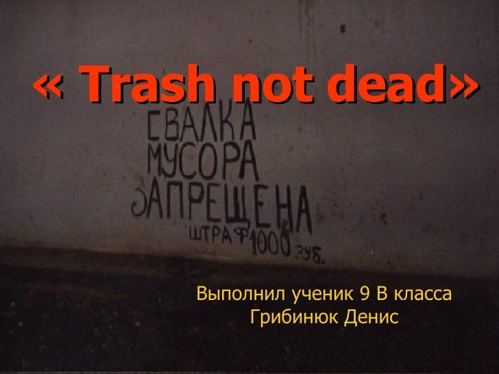 «  Trash not dead » Выполнил ученик 9 В класса Грибинюк Денис
