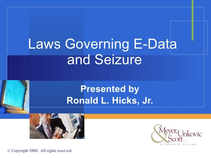 Laws Governing E-Data  and Seizure Presented by Ronald L. Hicks, Jr.