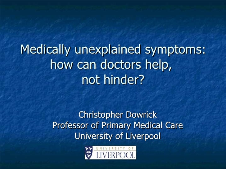 Medically unexplained symptoms: how can doctors help,  not hinder? Christopher Dowrick Professor of Primary Medical Care U...