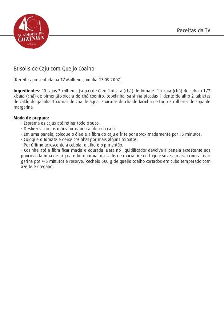 Receitas da TVBrisolis de Caju com Queijo Coalho[Receita apresentada na TV Mulheres, no dia 13.09.2007]Ingredientes: 10 ca...