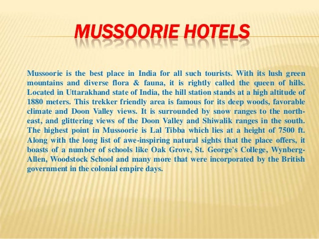 MUSSOORIE HOTELSMussoorie is the best place in India for all such tourists. With its lush greenmountains and diverse flora...