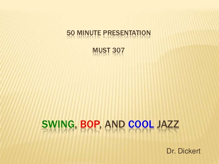 50 MINUTE PRESENTATION          MUST 307SWING, BOP, AND COOL JAZZ                             Dr. Dickert