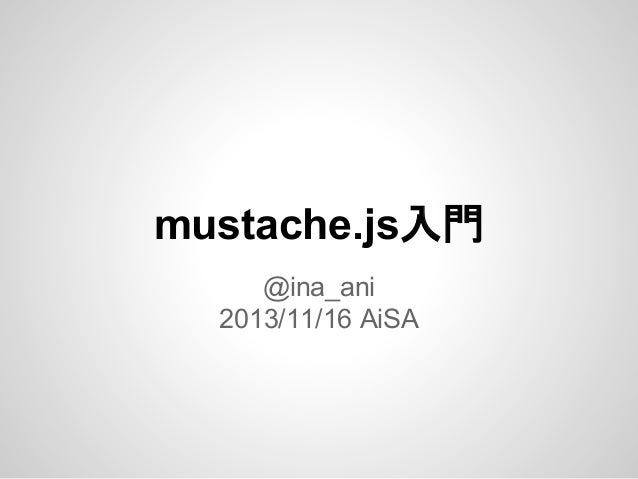 mustache.js入門 @ina_ani 2013/11/16 AiSA