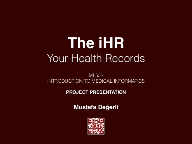 The iHR Your Health Records MI 502 INTRODUCTION TO MEDICAL INFORMATICS PROJECT PRESENTATION Mustafa Değerli