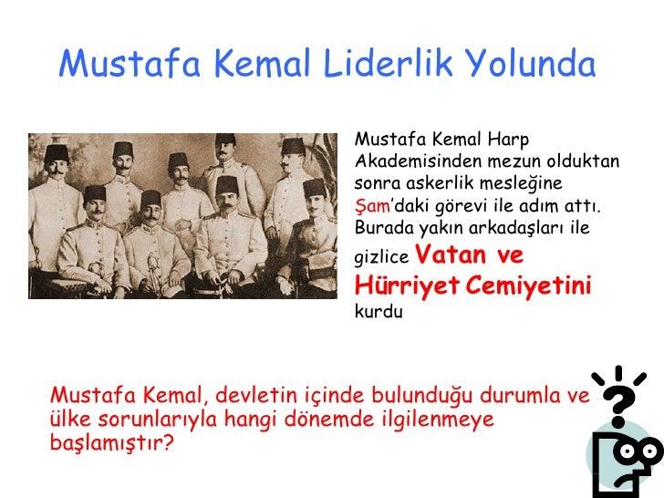 Mustafa Kemal Liderlik Yolunda   <ul><li>Mustafa Kemal, devletin içinde bulunduğu durumla ve ülke sorunlarıyla hangi dönem...