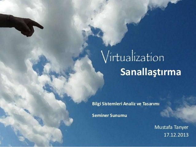 Sanallaştırma Bilgi Sistemleri Analiz ve Tasarımı Seminer Sunumu  Mustafa Tanyer 17.12.2013