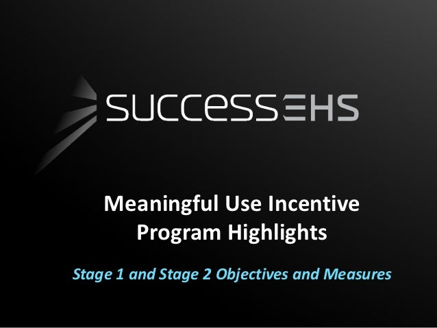 Meaningful Use Incentive      Program HighlightsStage 1 and Stage 2 Objectives and Measures