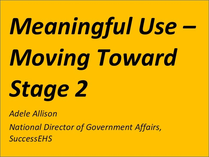 Meaningful Use – Moving Toward Stage 2 Adele Allison National Director of Government Affairs, SuccessEHS