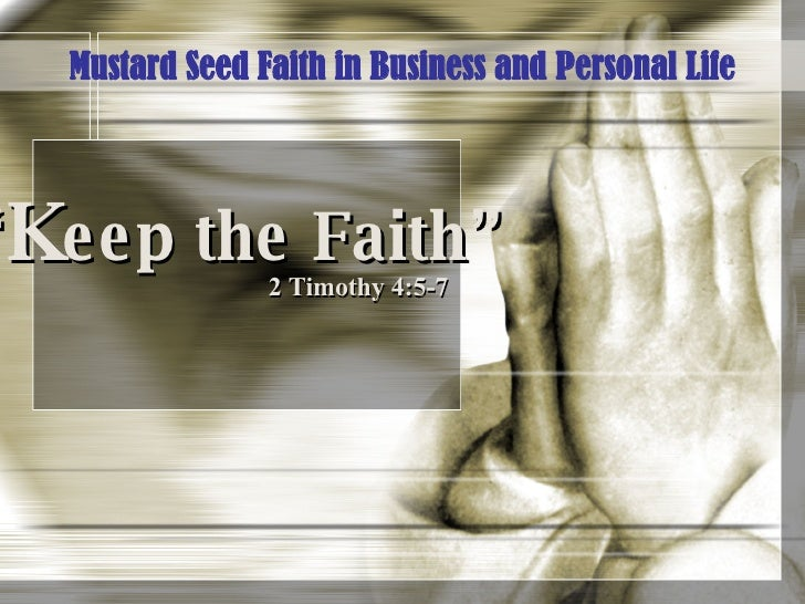 """"""" K eep the Faith"""" 2 Timothy 4:5-7 Mustard Seed Faith in Business and Personal Life"""