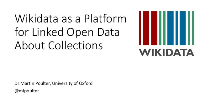 Wikidata as a Platform for Linked Open Data About Collections Dr Martin Poulter, University of Oxford @mlpoulter