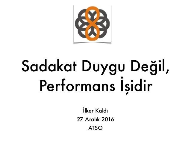Sadakat Duygu Değil, Performans İşidir İlker Kaldı 27 Aralık 2016 ATSO