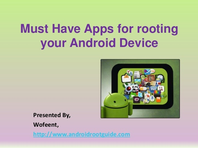 Must Have Apps for rooting your Android Device Presented By, Wofeent, http://www.androidrootguide.com