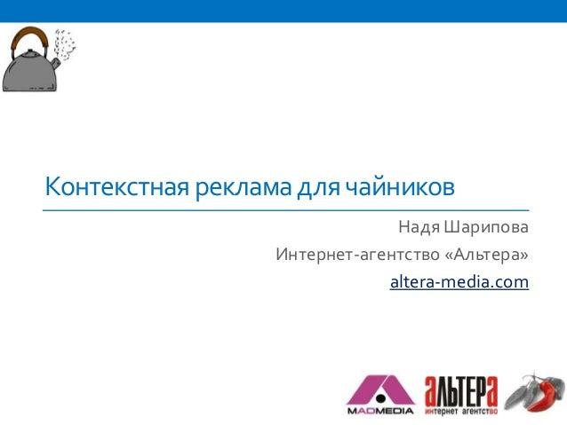 Контекстная реклама для чайников                              Надя Шарипова                 Интернет-агентство «Альтера»  ...