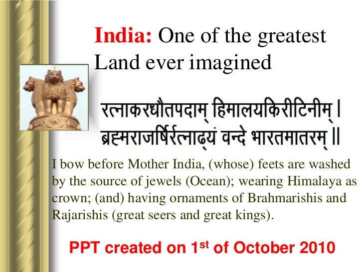India: One of the greatest Land ever imagined<br />I bow before Mother India, (whose) feets are washed by the source of je...