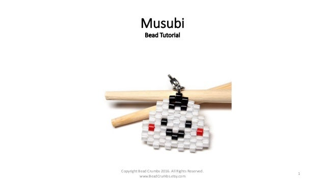 Musubi Bead Tutorial Copyright Bead Crumbs 2016. All Rights Reserved. www.BeadCrumbs.etsy.com 1