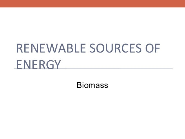 RENEWABLE SOURCES OF ENERGY Biomass
