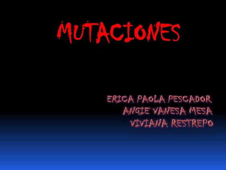 MUTACIONES<br />ERICA PAOLA PESCADOR<br />ANGIE VANESA MESA<br />VIVIANA RESTREPO<br />