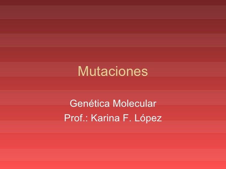 Mutaciones Genética Molecular Prof.: Karina F. López