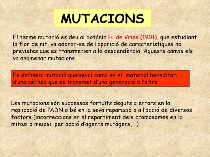 MUTACIONS El terme mutació es deu al botànic  H. de Vries (1901),  que estudiant la flor de nit, va adonar-se de l'aparici...