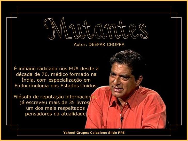 Mutantes É indiano radicado nos EUA desde a década de 70, médico formado na Índia, com especialização em Endocrinologia no...