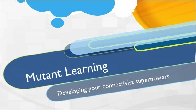 Mutant LearningDeveloping your connectivist superpowers
