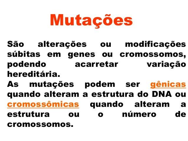 Mutações São alterações ou modificações súbitas em genes ou cromossomos, podendo acarretar variação hereditária. As mutaçõ...