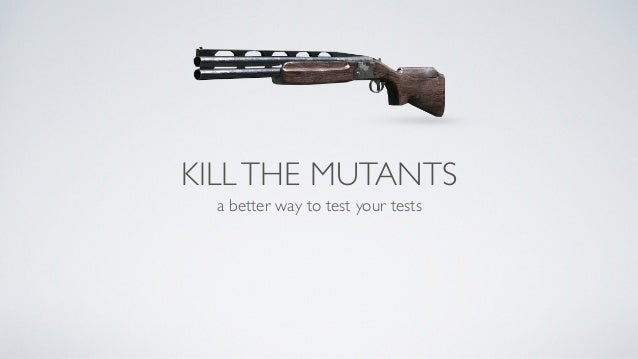 KILL THE MUTANTS  a better way to test your tests