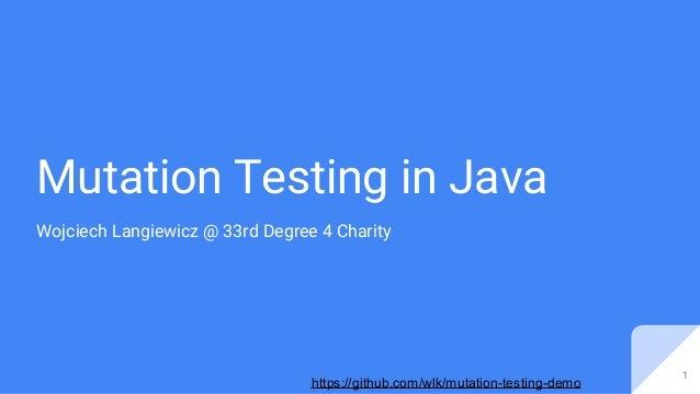 https://github.com/wlk/mutation-testing-demo Mutation Testing in Java Wojciech Langiewicz @ 33rd Degree 4 Charity 1