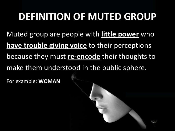muted group theory and the little What statement best summarizes the muted group theory because microcultural groups contribute little to the formulation of the dominant code, and are forced to communicate within the dominant mode of expression, they become muted.
