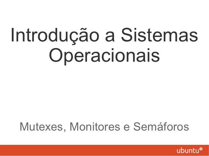 Introdução a Sistemas     Operacionais Mutexes, Monitores e Semáforos