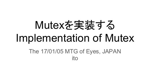 Mutexを実装する Implementation of Mutex The 17/01/05 MTG of Eyes, JAPAN ito