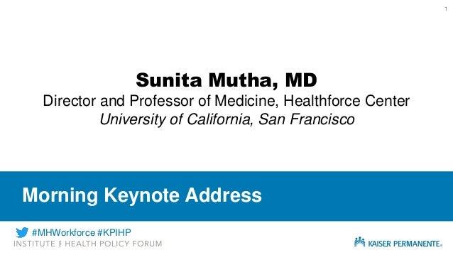 1 Morning Keynote Address Sunita Mutha, MD Director and Professor of Medicine, Healthforce Center University of California...