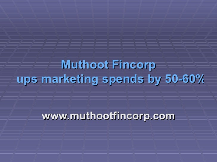 Muthoot   Fincorp  ups marketing spends by 50-60% www.muthootfincorp.com