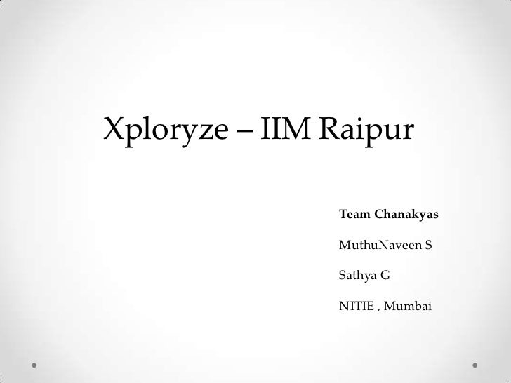 Xploryze – IIM Raipur               Team Chanakyas               MuthuNaveen S               Sathya G               NITIE ...