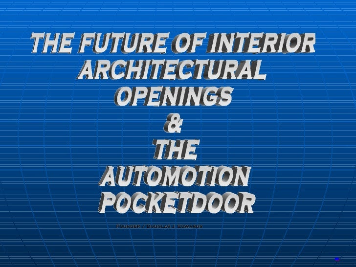 Founder / Douglas J. Edwards Start-up Capital THE FUTURE OF INTERIOR ARCHITECTURAL OPENINGS & THE AUTOMOTION POCKETDOOR