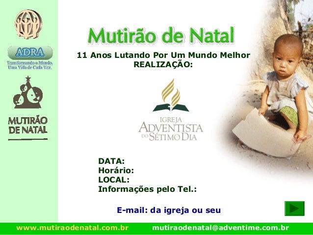 www.mutiraodenatal.com.br mutiraodenatal@adventime.com.br 11 Anos Lutando Por Um Mundo Melhor REALIZAÇÃO: E-mail: da igrej...