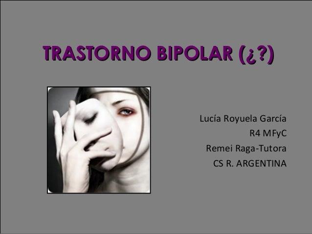 TRASTORNO BIPOLAR (¿?) Lucía Royuela García R4 MFyC Remei Raga-Tutora CS R. ARGENTINA